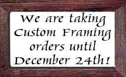 We are taking Custom Framing Orders until Dec. 24th!